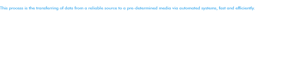 This process is the transferring of data from a reliable source to a pre-determined media via automated systems, fast and efficiently. We make use of high-quality media which is then printed and packaged for distribution to our clients. Each unit is verified and quality-checked for discrepancies or errors. We offer the following media for duplication: DVDs / CDs / Mini DVDs / Mini CDs / BluRay Discs / Flash Drives. Service Offerings: • Bulk Reproduction • Direct Disc Print (CMYK) • Video Production Duplication